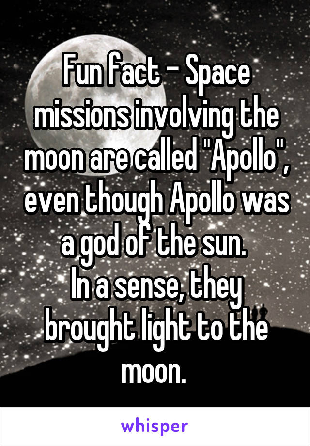"Fun fact - Space missions involving the moon are called ""Apollo"", even though Apollo was a god of the sun.  In a sense, they brought light to the moon."