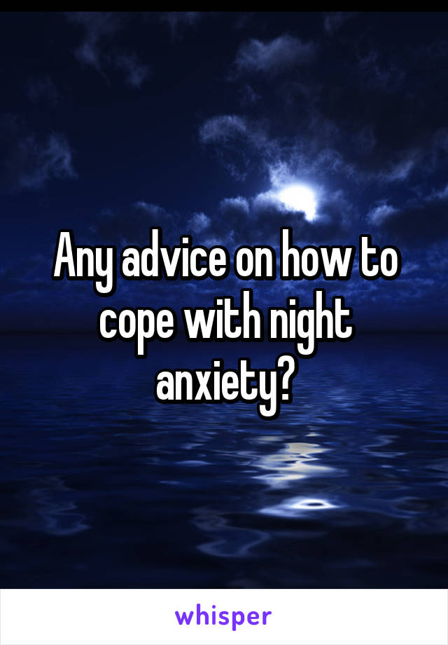 Any advice on how to cope with night anxiety?