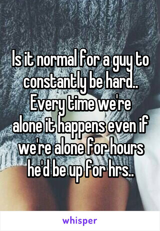 Is it normal for a guy to constantly be hard.. Every time we're alone it happens even if we're alone for hours he'd be up for hrs..