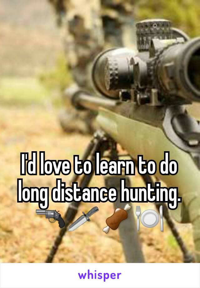 I'd love to learn to do long distance hunting. 🔫🗡🍖🍽