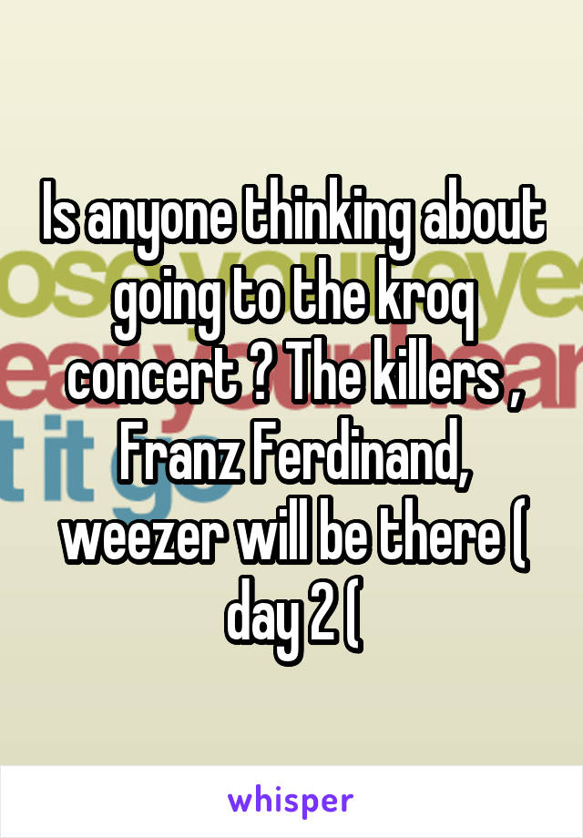 Is anyone thinking about going to the kroq concert ? The killers , Franz Ferdinand, weezer will be there ( day 2 (