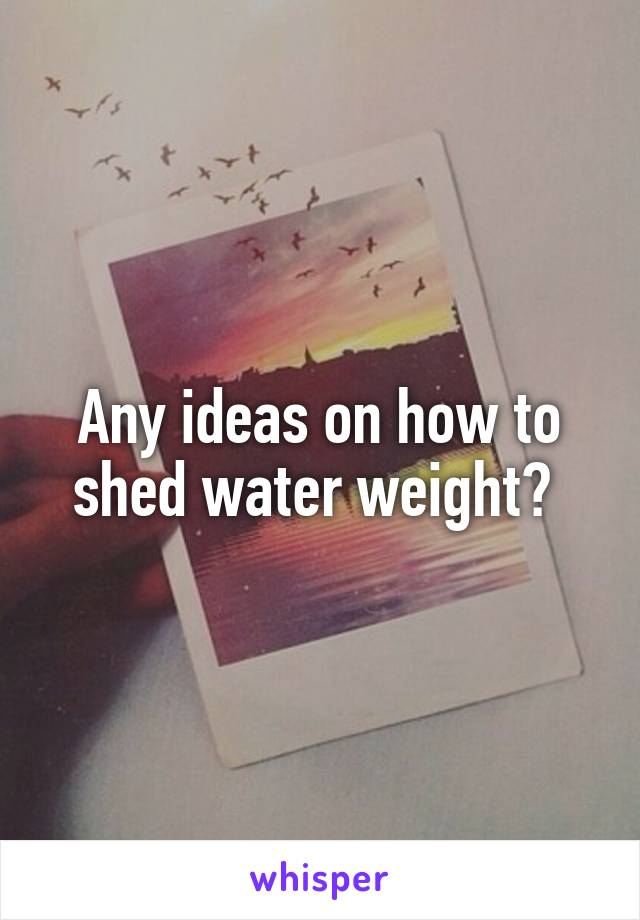 Any ideas on how to shed water weight?