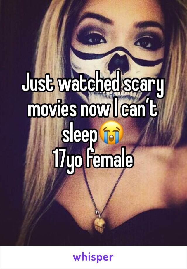 Just watched scary movies now I can't sleep😭 17yo female