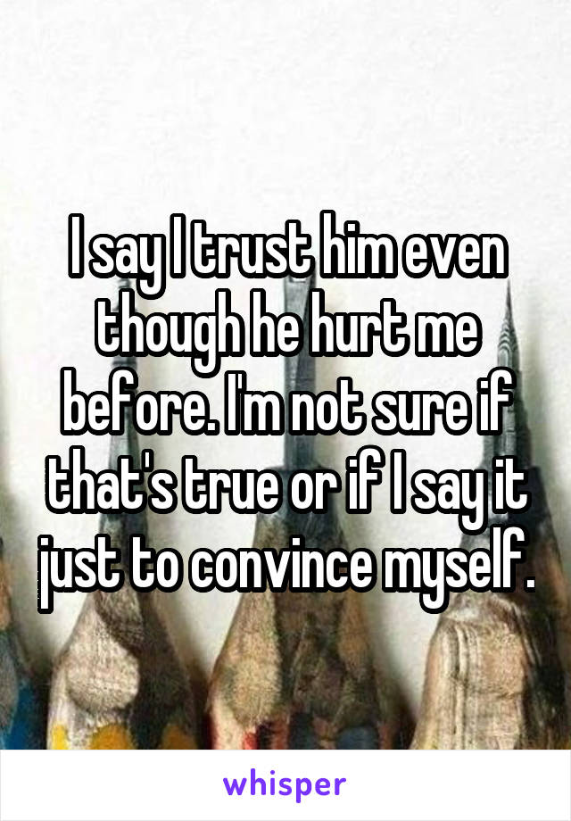 I say I trust him even though he hurt me before. I'm not sure if that's true or if I say it just to convince myself.