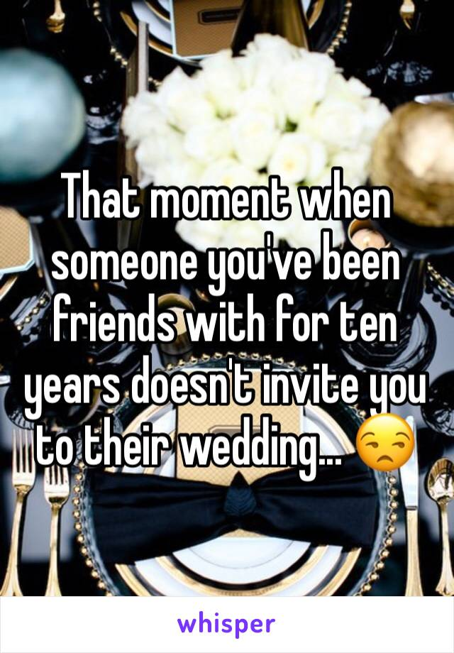 That moment when someone you've been friends with for ten years doesn't invite you to their wedding... 😒