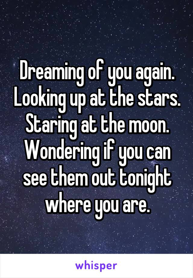 Dreaming of you again. Looking up at the stars. Staring at the moon. Wondering if you can see them out tonight where you are.