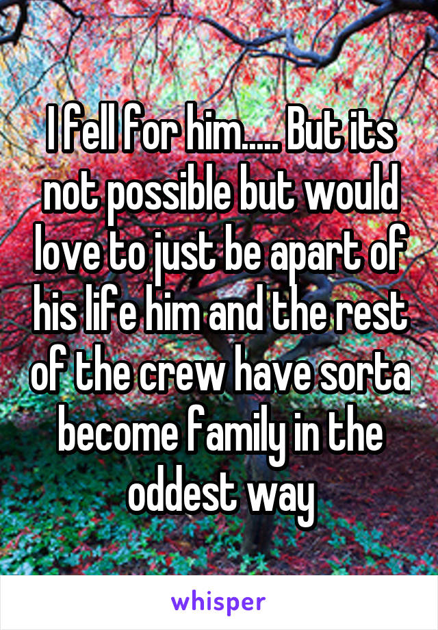 I fell for him..... But its not possible but would love to just be apart of his life him and the rest of the crew have sorta become family in the oddest way