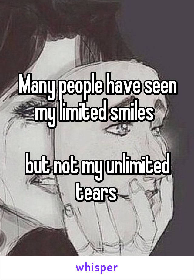 Many people have seen my limited smiles    but not my unlimited tears