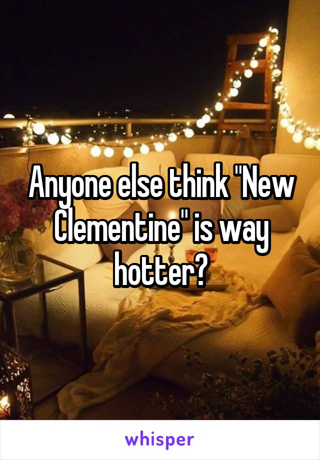 """Anyone else think """"New Clementine"""" is way hotter?"""