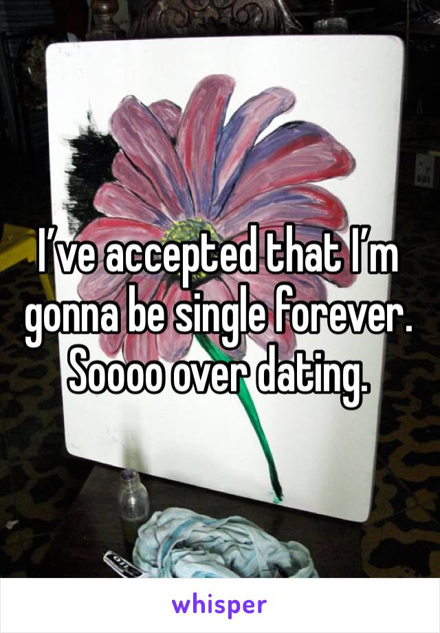 I've accepted that I'm gonna be single forever. Soooo over dating.