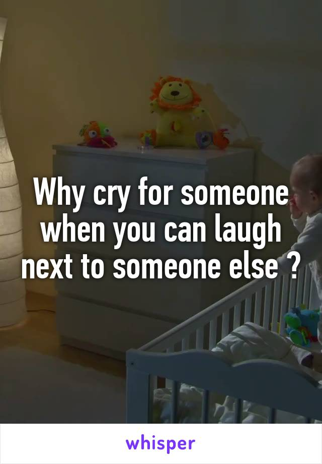 Why cry for someone when you can laugh next to someone else ?