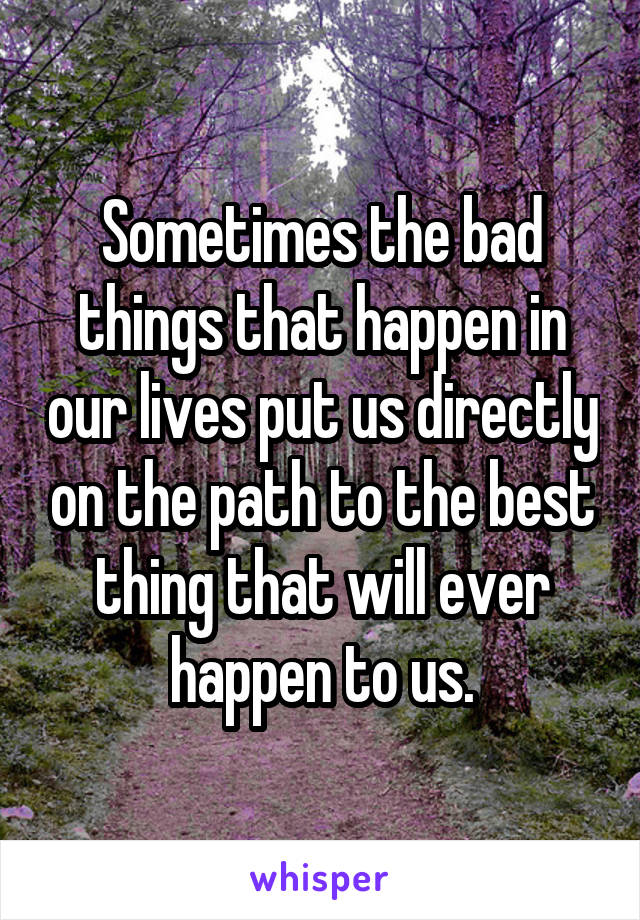 Sometimes the bad things that happen in our lives put us directly on the path to the best thing that will ever happen to us.