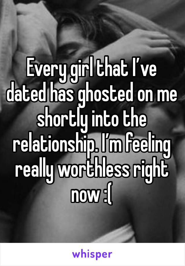 Every girl that I've dated has ghosted on me shortly into the relationship. I'm feeling really worthless right now :(