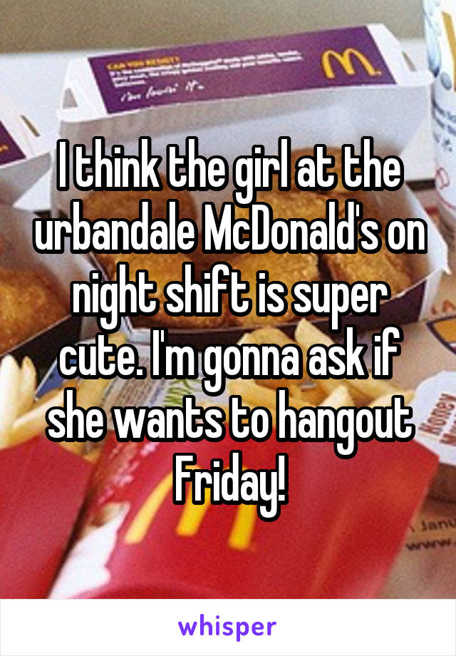 I think the girl at the urbandale McDonald's on night shift is super cute. I'm gonna ask if she wants to hangout Friday!