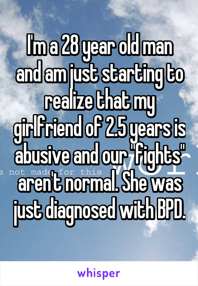 "I'm a 28 year old man and am just starting to realize that my girlfriend of 2.5 years is abusive and our ""fights"" aren't normal. She was just diagnosed with BPD."