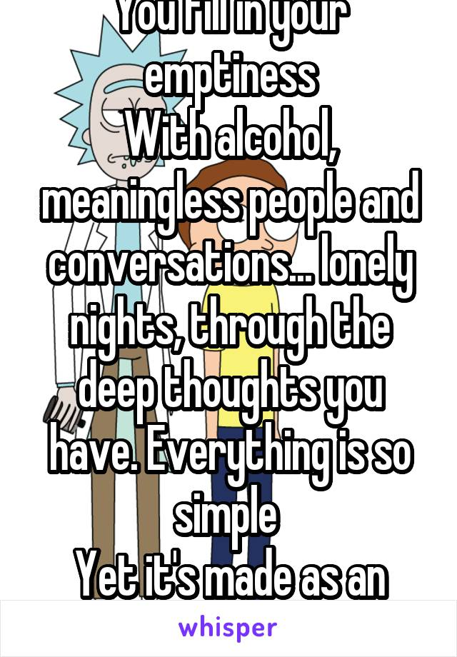 You fill in your emptiness With alcohol, meaningless people and conversations... lonely nights, through the deep thoughts you have. Everything is so simple  Yet it's made as an open ended ?