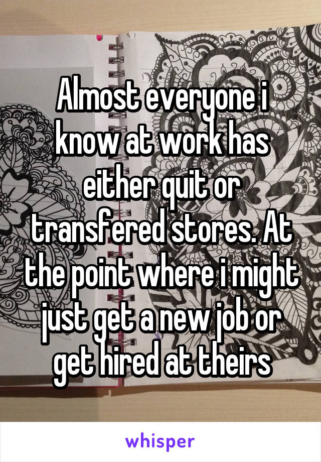 Almost everyone i know at work has either quit or transfered stores. At the point where i might just get a new job or get hired at theirs