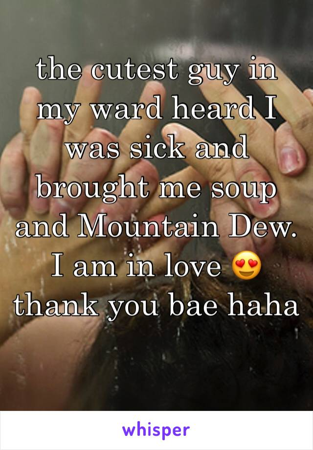 the cutest guy in my ward heard I was sick and brought me soup and Mountain Dew. I am in love 😍 thank you bae haha