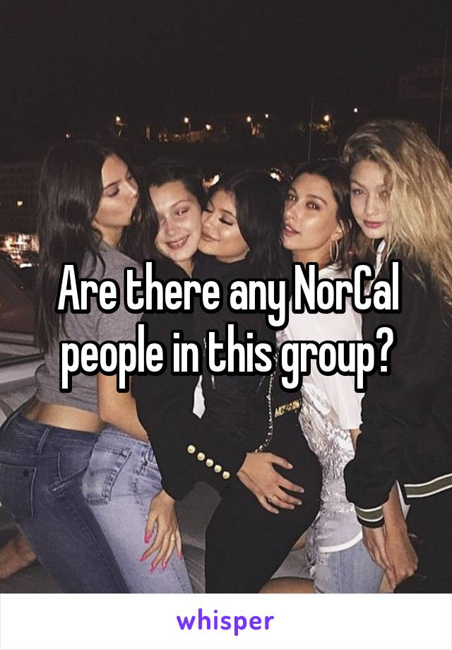 Are there any NorCal people in this group?
