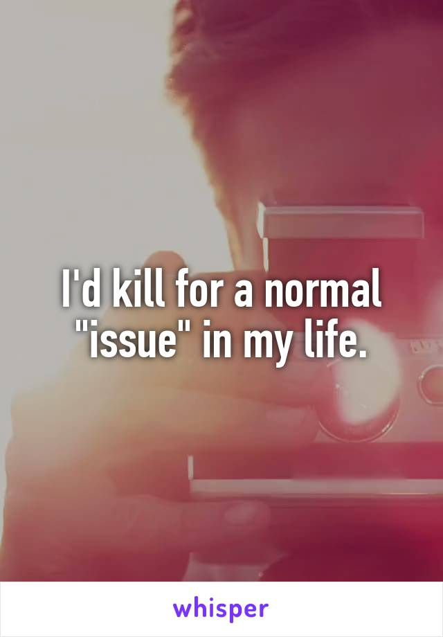 """I'd kill for a normal """"issue"""" in my life."""