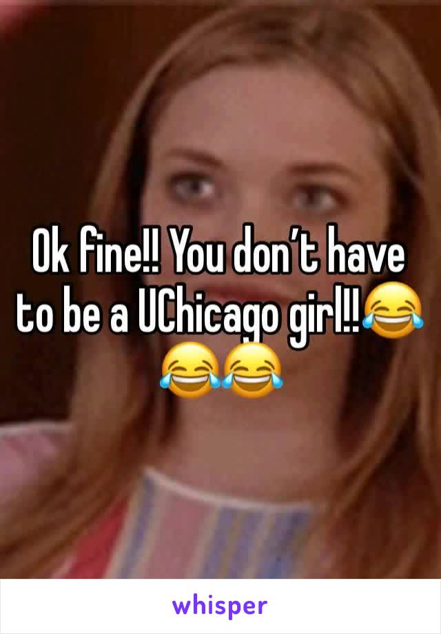 Ok fine!! You don't have to be a UChicago girl!!😂😂😂