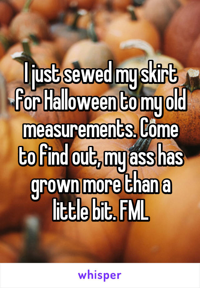 I just sewed my skirt for Halloween to my old measurements. Come to find out, my ass has grown more than a little bit. FML