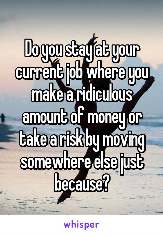 Do you stay at your current job where you make a ridiculous amount of money or take a risk by moving somewhere else just because?
