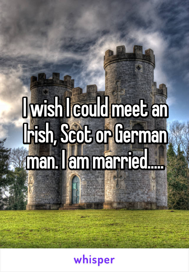 I wish I could meet an Irish, Scot or German man. I am married.....