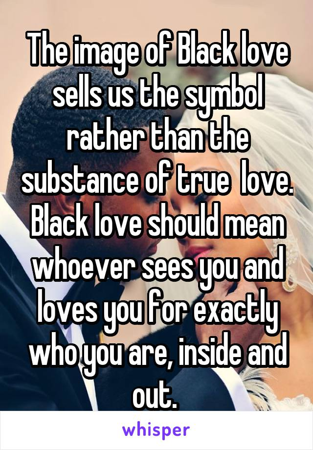 The image of Black love sells us the symbol rather than the substance of true  love. Black love should mean whoever sees you and loves you for exactly who you are, inside and out.