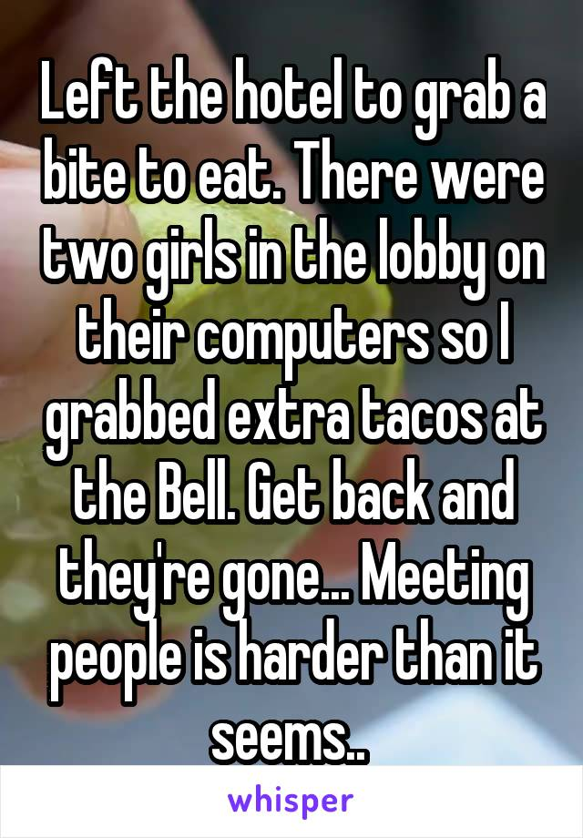 Left the hotel to grab a bite to eat. There were two girls in the lobby on their computers so I grabbed extra tacos at the Bell. Get back and they're gone... Meeting people is harder than it seems..