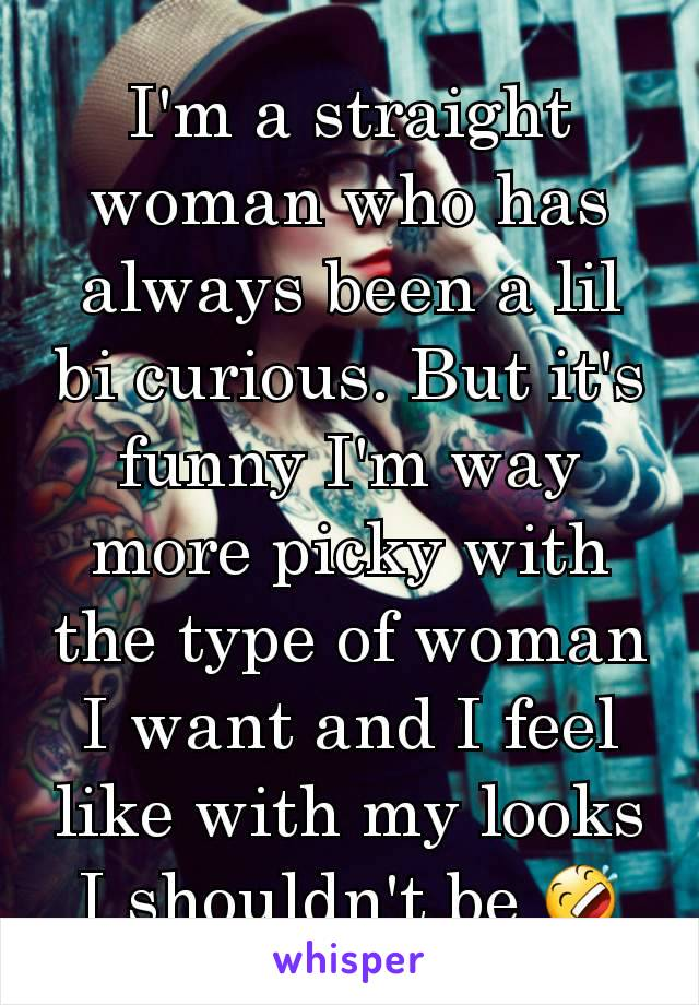 I'm a straight woman who has always been a lil bi curious. But it's funny I'm way more picky with the type of woman I want and I feel like with my looks I shouldn't be 🤣