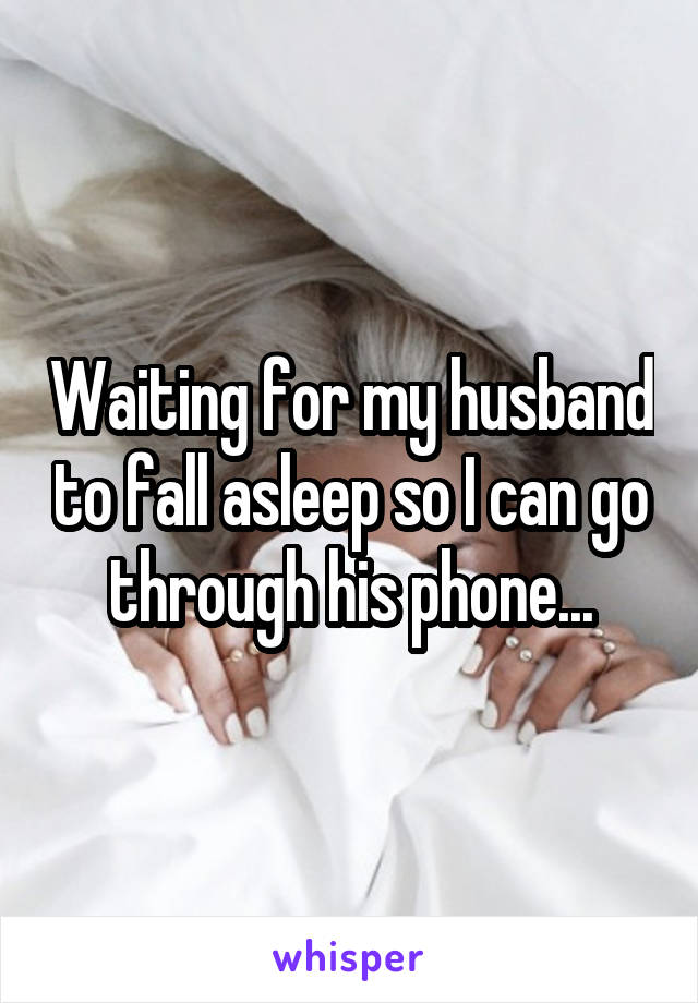 Waiting for my husband to fall asleep so I can go through his phone...