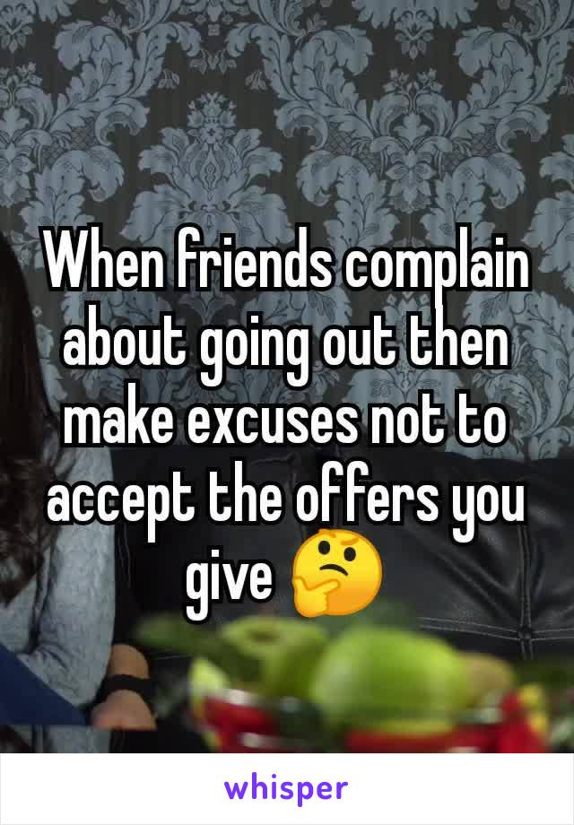 When friends complain about going out then make excuses not to accept the offers you give 🤔