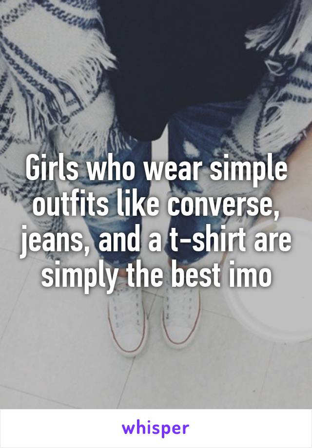 Girls who wear simple outfits like converse, jeans, and a t-shirt are simply the best imo