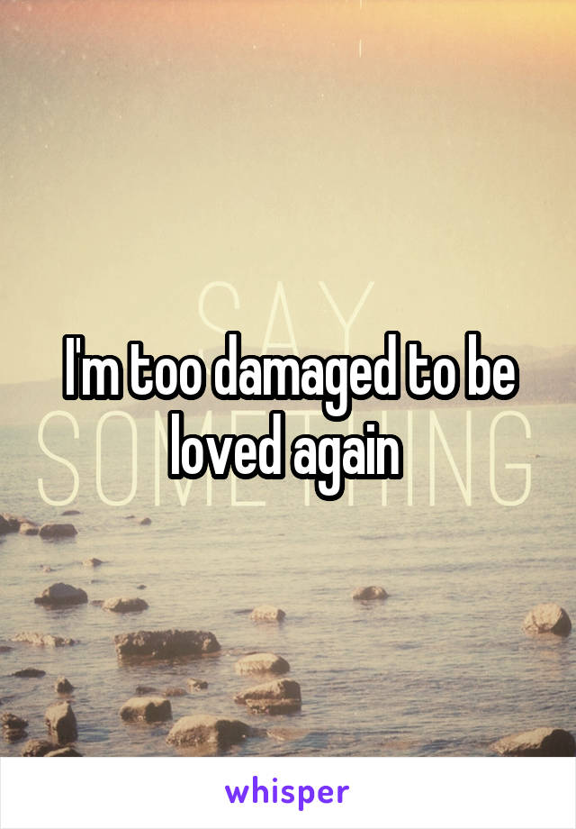I'm too damaged to be loved again
