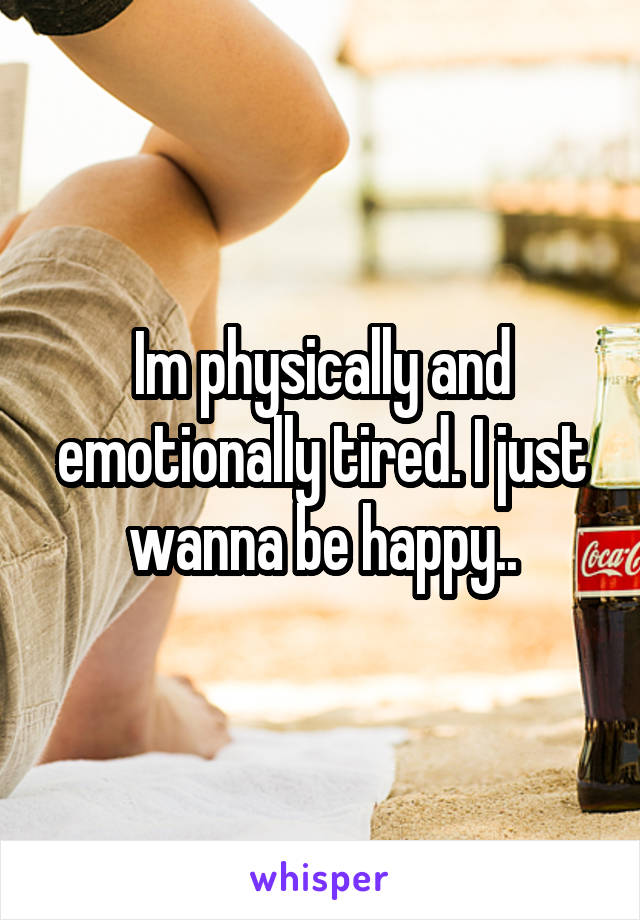 Im physically and emotionally tired. I just wanna be happy..