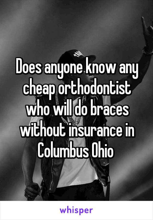 Does anyone know any cheap orthodontist who will do braces without insurance in Columbus Ohio