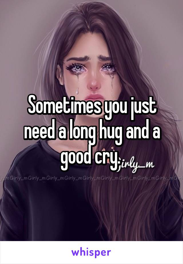 Sometimes you just need a long hug and a good cry.