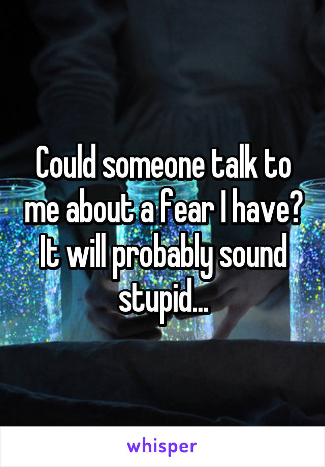 Could someone talk to me about a fear I have? It will probably sound stupid...