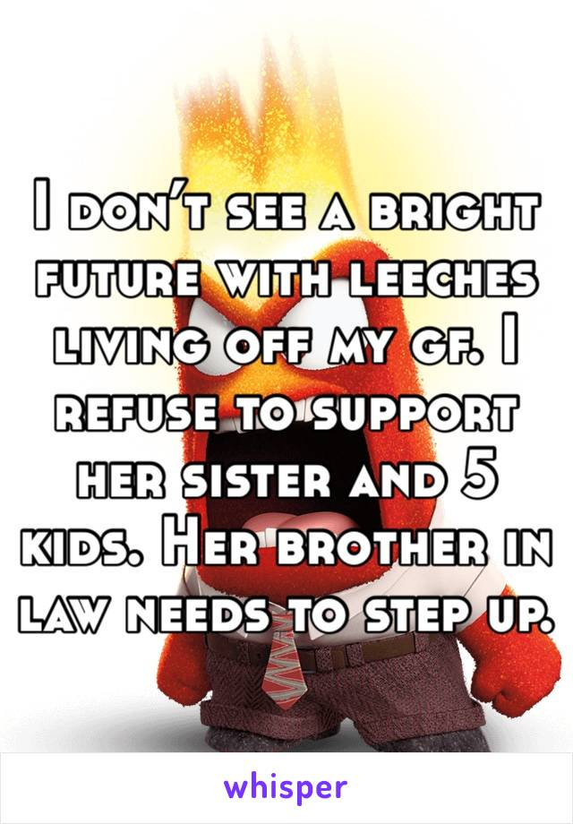 I don't see a bright future with leeches living off my gf. I refuse to support her sister and 5 kids. Her brother in law needs to step up.