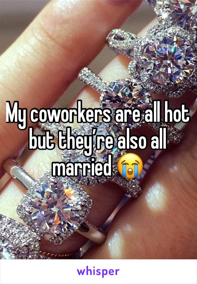 My coworkers are all hot but they're also all married 😭