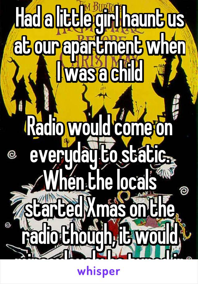 Had a little girl haunt us at our apartment when I was a child  Radio would come on everyday to static. When the locals started Xmas on the radio though, it would miraculously be tuned in