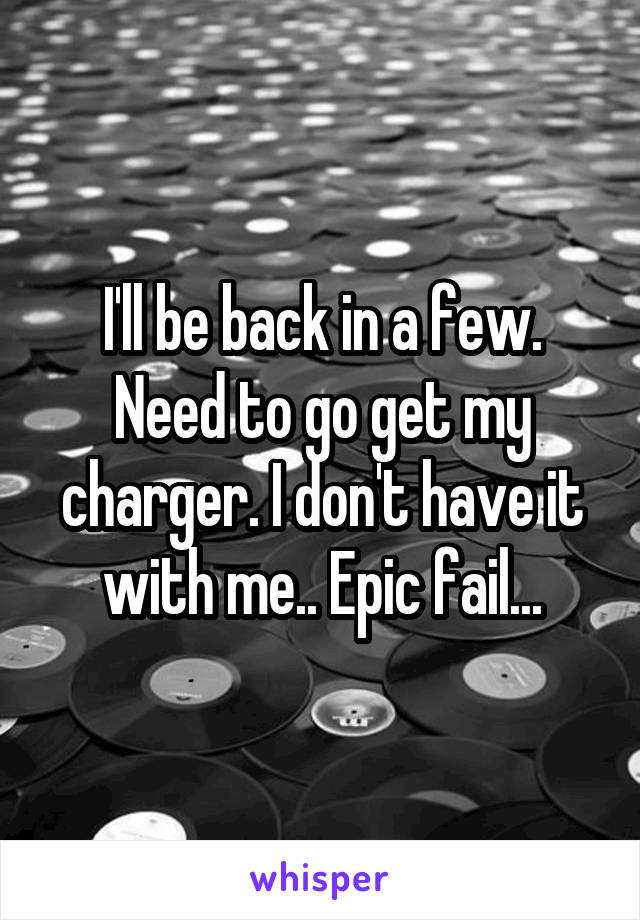 I'll be back in a few. Need to go get my charger. I don't have it with me.. Epic fail...
