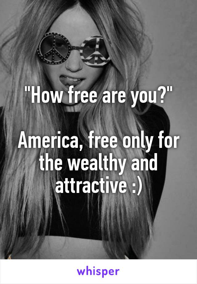 """""""How free are you?""""  America, free only for the wealthy and attractive :)"""