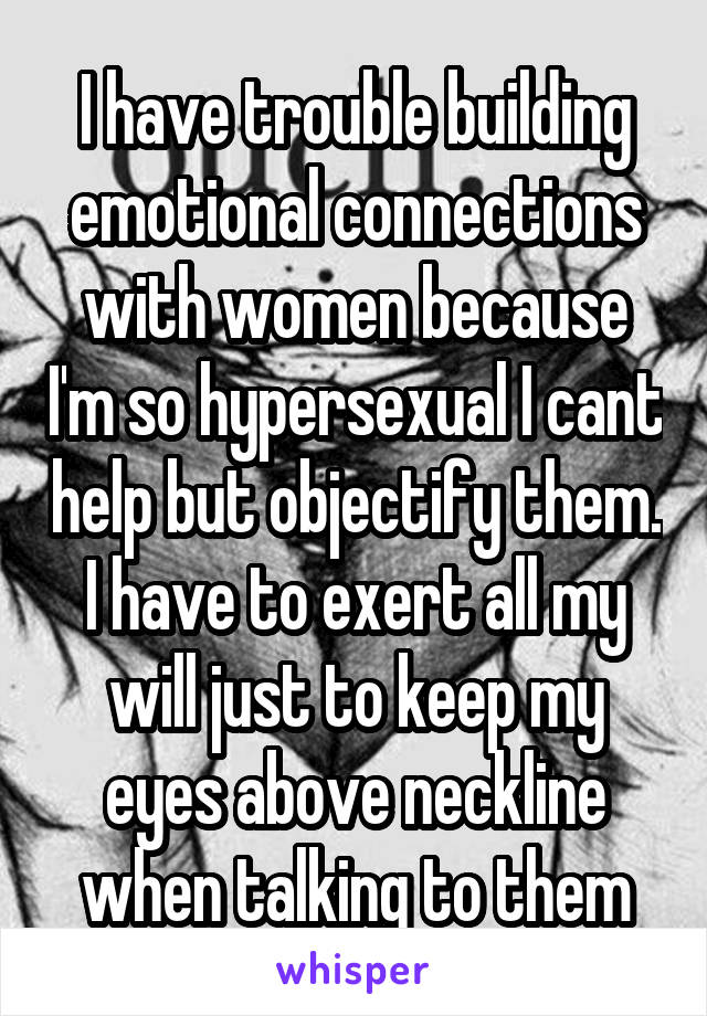 I have trouble building emotional connections with women because I'm so hypersexual I cant help but objectify them. I have to exert all my will just to keep my eyes above neckline when talking to them