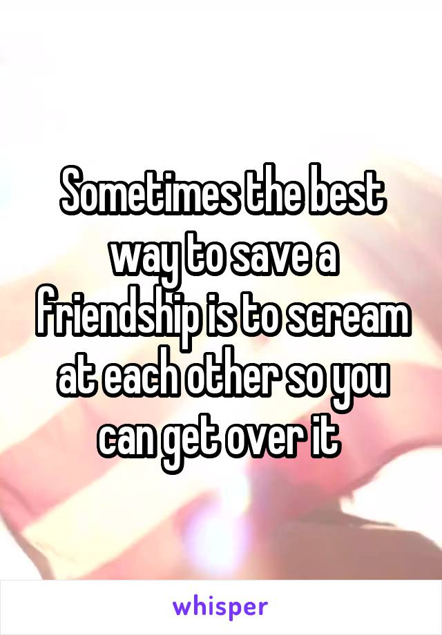 Sometimes the best way to save a friendship is to scream at each other so you can get over it