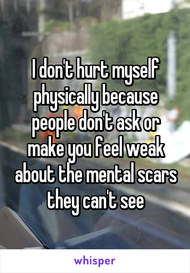 I don't hurt myself physically because people don't ask or make you feel weak about the mental scars they can't see