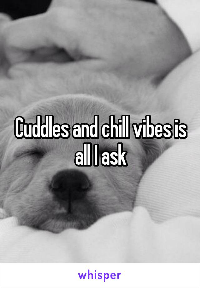 Cuddles and chill vibes is all I ask