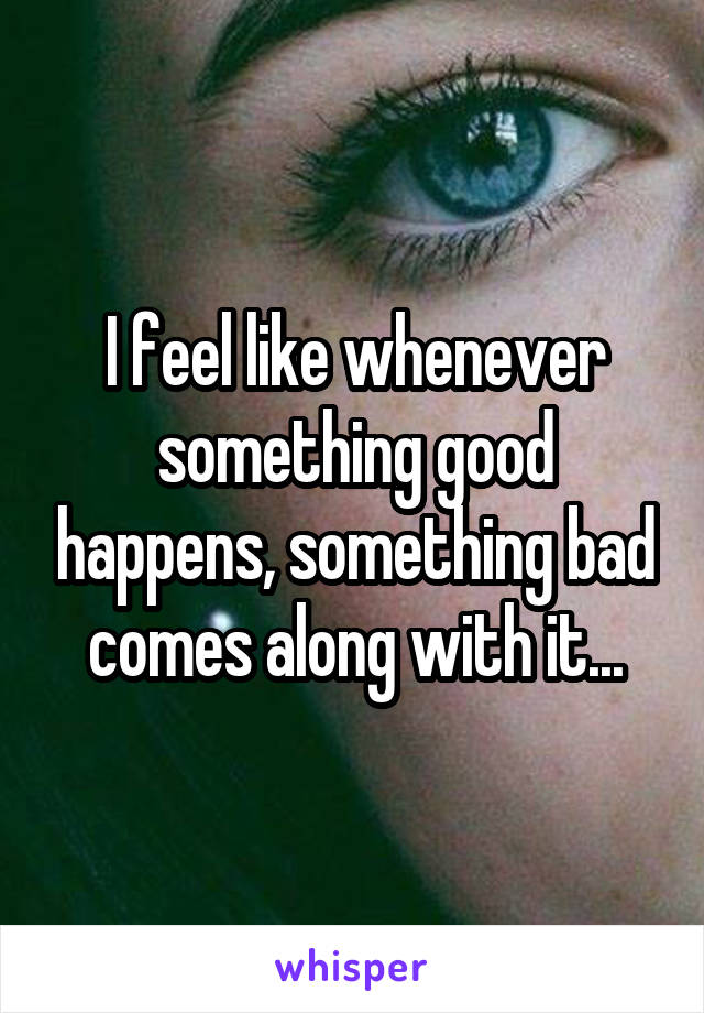 I feel like whenever something good happens, something bad comes along with it...