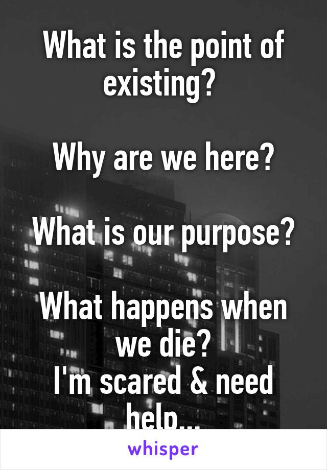 What is the point of existing?   Why are we here?  What is our purpose?  What happens when we die? I'm scared & need help...